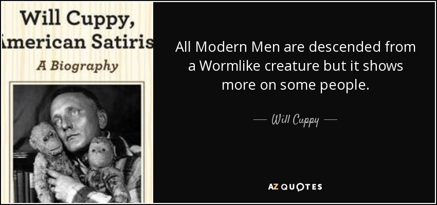 All Modern Men are descended from a Wormlike creature but it shows more on some people. - Will Cuppy