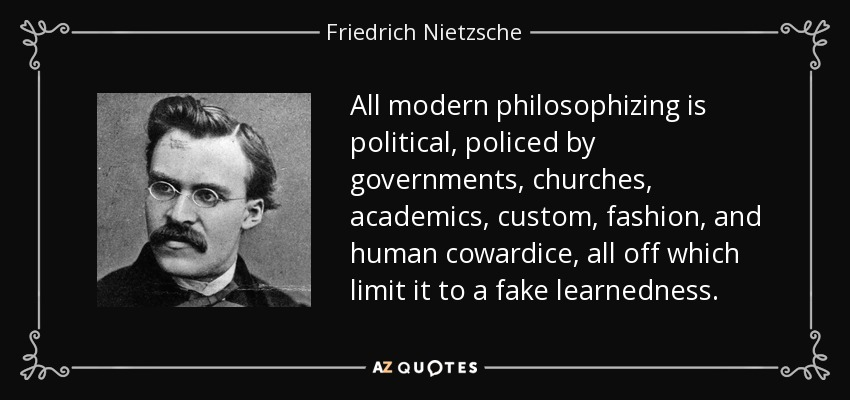 All modern philosophizing is political, policed by governments, churches, academics, custom, fashion, and human cowardice, all off which limit it to a fake learnedness. - Friedrich Nietzsche
