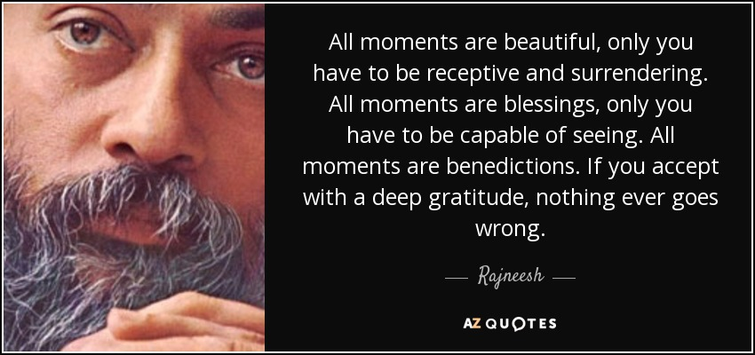 All moments are beautiful, only you have to be receptive and surrendering. All moments are blessings, only you have to be capable of seeing. All moments are benedictions. If you accept with a deep gratitude, nothing ever goes wrong. - Rajneesh