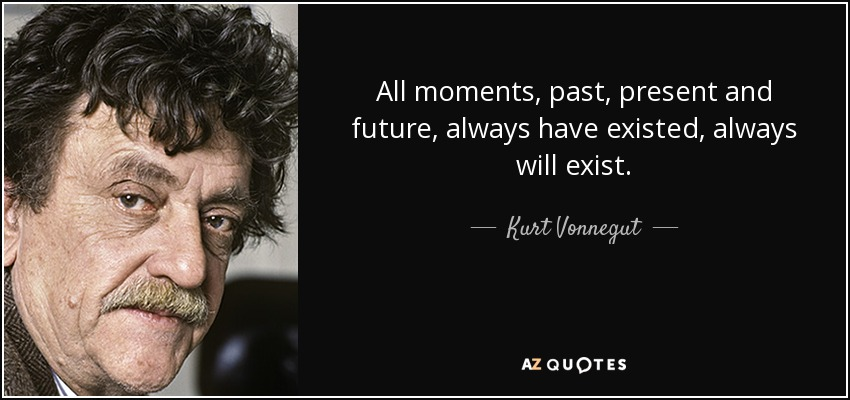 All moments, past, present and future, always have existed, always will exist. - Kurt Vonnegut