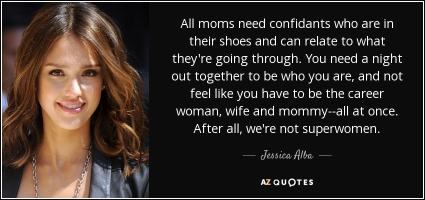 All moms need confidants who are in their shoes and can relate to what they're going through. You need a night out together to be who you are, and not feel like you have to be the career woman, wife and mommy--all at once. After all, we're not superwomen. - Jessica Alba