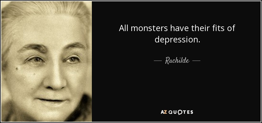 All monsters have their fits of depression. - Rachilde