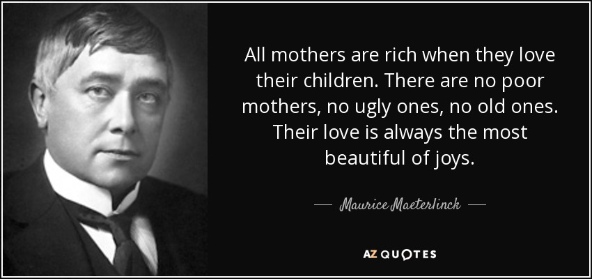 All mothers are rich when they love their children. There are no poor mothers, no ugly ones, no old ones. Their love is always the most beautiful of joys. - Maurice Maeterlinck