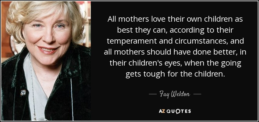 All mothers love their own children as best they can, according to their temperament and circumstances, and all mothers should have done better, in their children's eyes, when the going gets tough for the children. - Fay Weldon