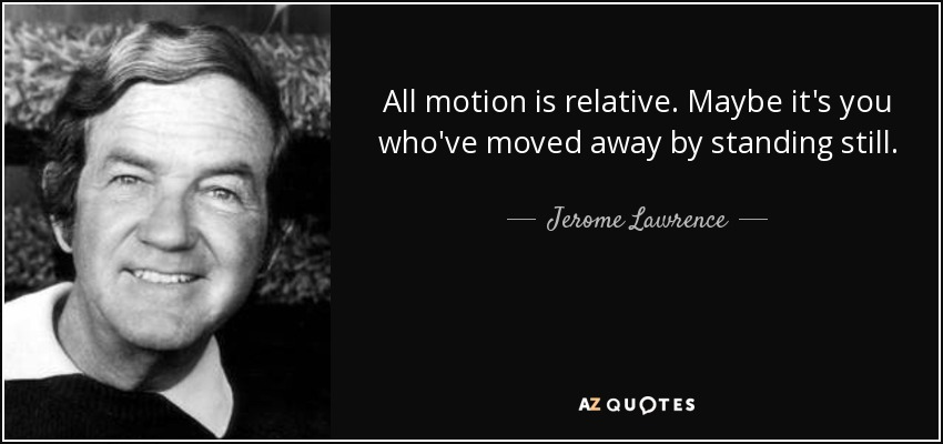 All motion is relative. Maybe it's you who've moved away by standing still. - Jerome Lawrence
