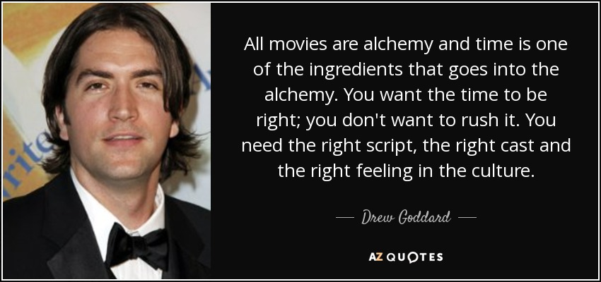 All movies are alchemy and time is one of the ingredients that goes into the alchemy. You want the time to be right; you don't want to rush it. You need the right script, the right cast and the right feeling in the culture. - Drew Goddard