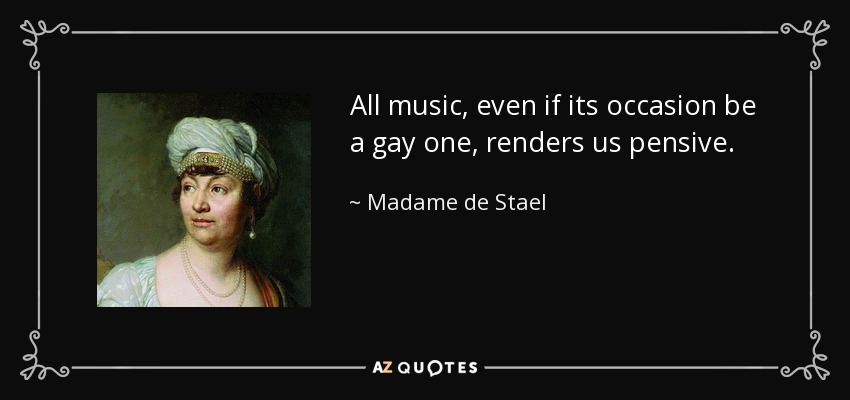 All music, even if its occasion be a gay one, renders us pensive. - Madame de Stael