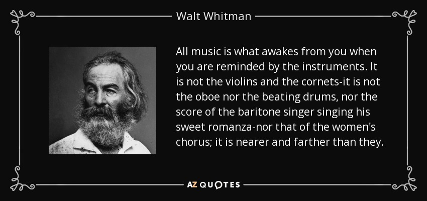 All music is what awakes from you when you are reminded by the instruments. It is not the violins and the cornets-it is not the oboe nor the beating drums, nor the score of the baritone singer singing his sweet romanza-nor that of the women's chorus; it is nearer and farther than they. - Walt Whitman
