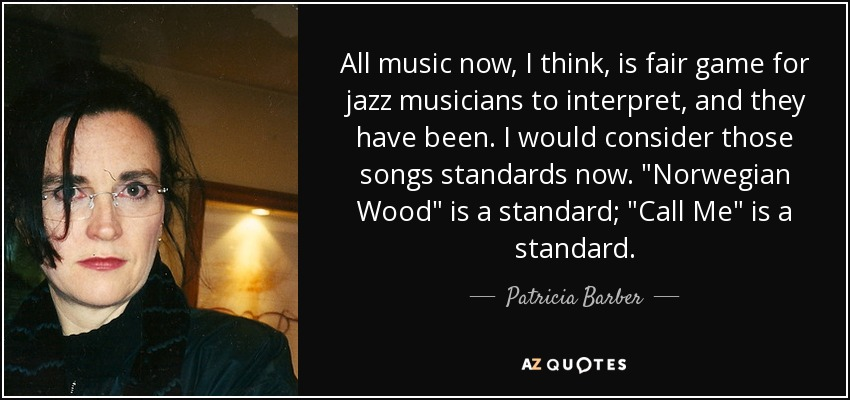 All music now, I think, is fair game for jazz musicians to interpret, and they have been. I would consider those songs standards now.