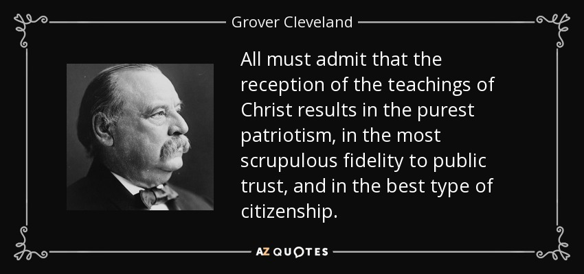 All must admit that the reception of the teachings of Christ results in the purest patriotism, in the most scrupulous fidelity to public trust, and in the best type of citizenship. - Grover Cleveland