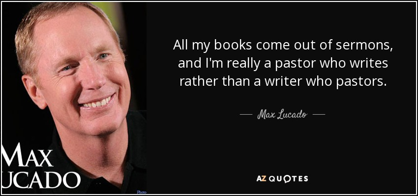 All my books come out of sermons, and I'm really a pastor who writes rather than a writer who pastors. - Max Lucado