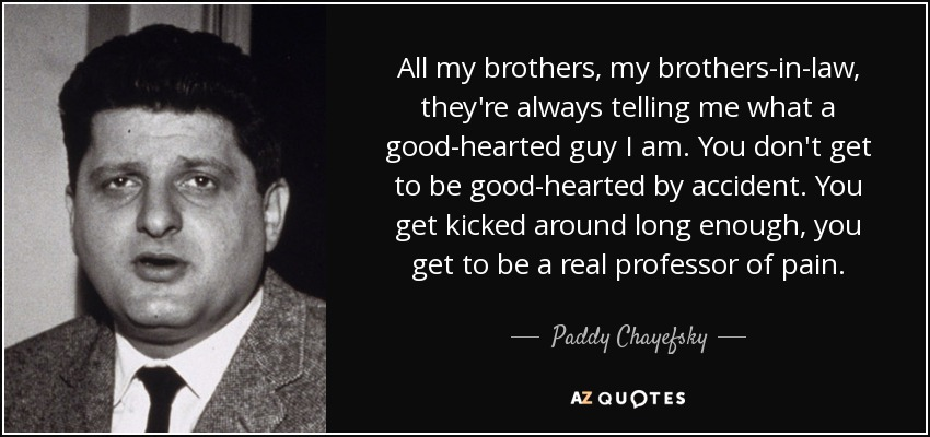 All my brothers, my brothers-in-law, they're always telling me what a good-hearted guy I am. You don't get to be good-hearted by accident. You get kicked around long enough, you get to be a real professor of pain. - Paddy Chayefsky