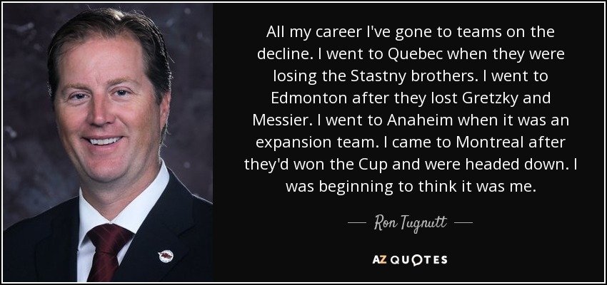 All my career I've gone to teams on the decline. I went to Quebec when they were losing the Stastny brothers. I went to Edmonton after they lost Gretzky and Messier. I went to Anaheim when it was an expansion team. I came to Montreal after they'd won the Cup and were headed down. I was beginning to think it was me. - Ron Tugnutt