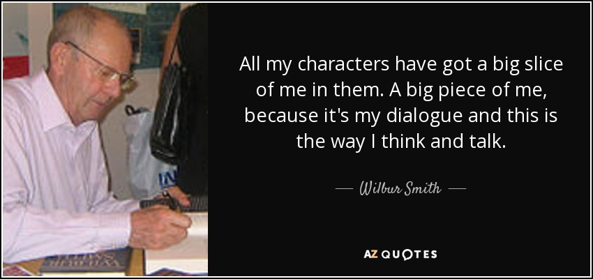 All my characters have got a big slice of me in them. A big piece of me, because it's my dialogue and this is the way I think and talk. - Wilbur Smith