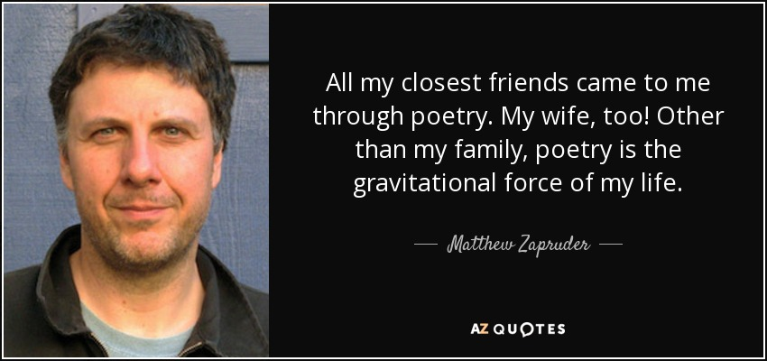 All my closest friends came to me through poetry. My wife, too! Other than my family, poetry is the gravitational force of my life. - Matthew Zapruder