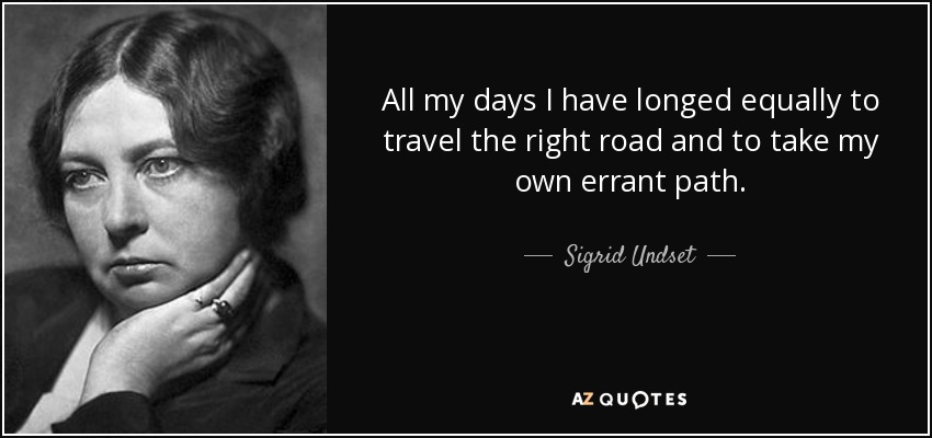 All my days I have longed equally to travel the right road and to take my own errant path. - Sigrid Undset