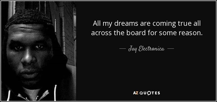 All my dreams are coming true all across the board for some reason. - Jay Electronica