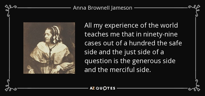 All my experience of the world teaches me that in ninety-nine cases out of a hundred the safe side and the just side of a question is the generous side and the merciful side. - Anna Brownell Jameson