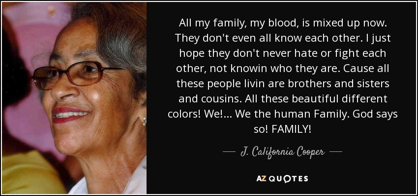 All my family, my blood, is mixed up now. They don't even all know each other. I just hope they don't never hate or fight each other, not knowin who they are. Cause all these people livin are brothers and sisters and cousins. All these beautiful different colors! We!... We the human Family. God says so! FAMILY! - J. California Cooper