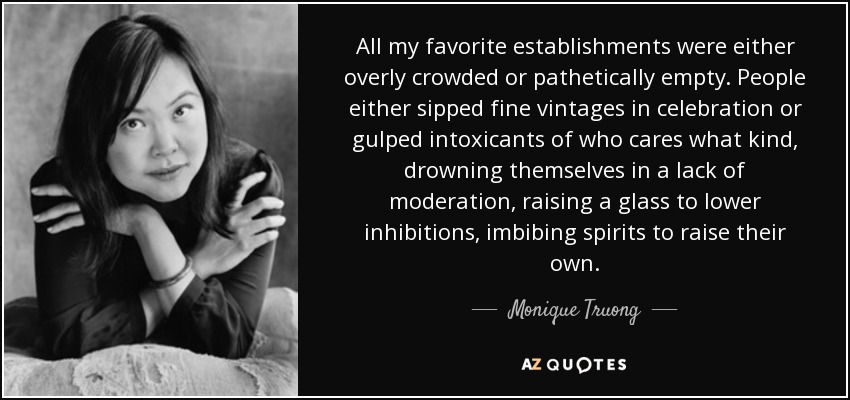 All my favorite establishments were either overly crowded or pathetically empty. People either sipped fine vintages in celebration or gulped intoxicants of who cares what kind, drowning themselves in a lack of moderation, raising a glass to lower inhibitions, imbibing spirits to raise their own. - Monique Truong