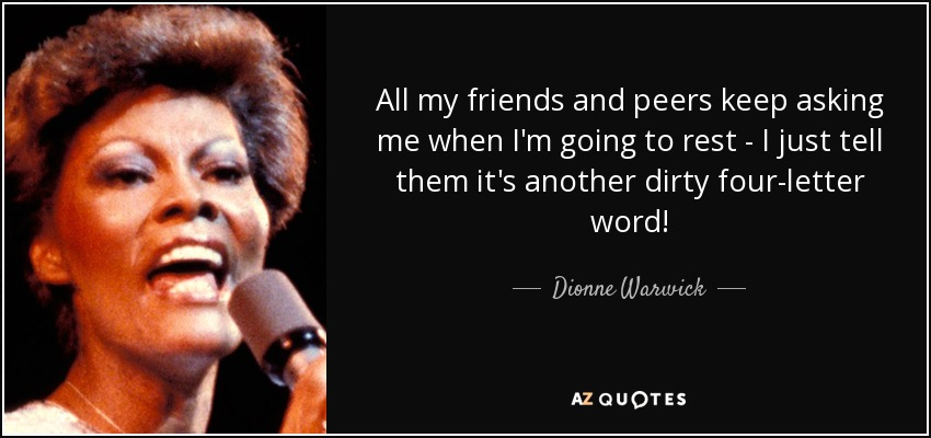 All my friends and peers keep asking me when I'm going to rest - I just tell them it's another dirty four-letter word! - Dionne Warwick