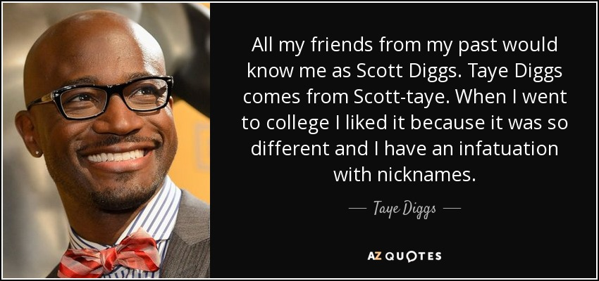 All my friends from my past would know me as Scott Diggs. Taye Diggs comes from Scott-taye. When I went to college I liked it because it was so different and I have an infatuation with nicknames. - Taye Diggs
