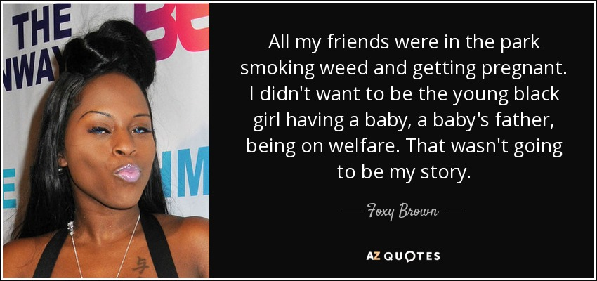 All my friends were in the park smoking weed and getting pregnant. I didn't want to be the young black girl having a baby, a baby's father, being on welfare. That wasn't going to be my story. - Foxy Brown