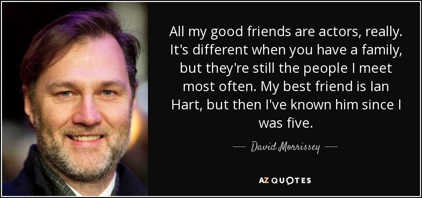 All my good friends are actors, really. It's different when you have a family, but they're still the people I meet most often. My best friend is Ian Hart, but then I've known him since I was five. - David Morrissey