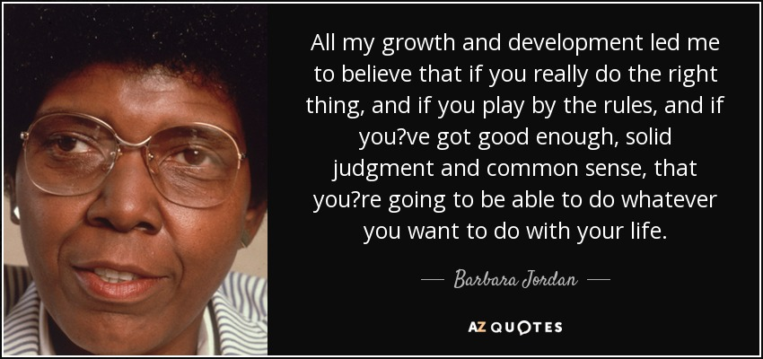All my growth and development led me to believe that if you really do the right thing, and if you play by the rules, and if you?ve got good enough, solid judgment and common sense, that you?re going to be able to do whatever you want to do with your life. - Barbara Jordan