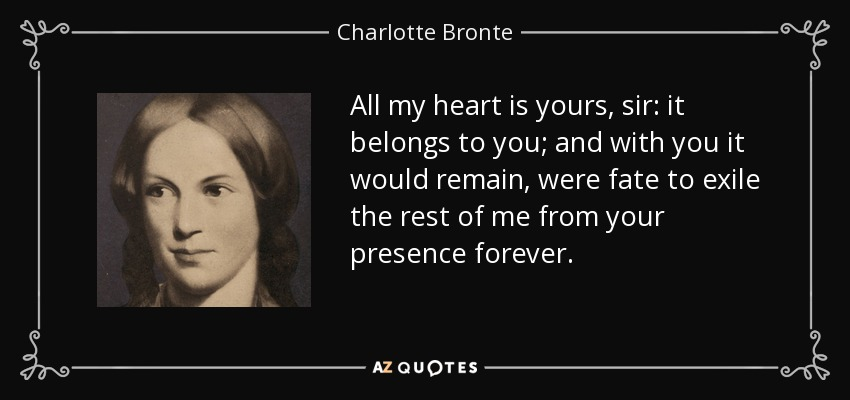All my heart is yours, sir: it belongs to you; and with you it would remain, were fate to exile the rest of me from your presence forever. - Charlotte Bronte