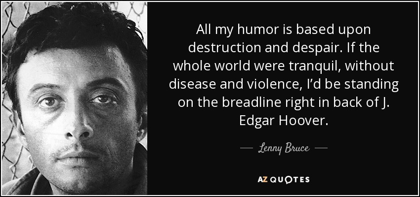 All my humor is based upon destruction and despair. If the whole world were tranquil, without disease and violence, I'd be standing on the breadline right in back of J. Edgar Hoover. - Lenny Bruce