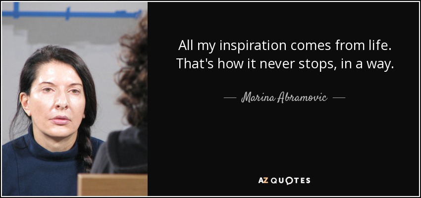 All my inspiration comes from life. That's how it never stops, in a way. - Marina Abramovic