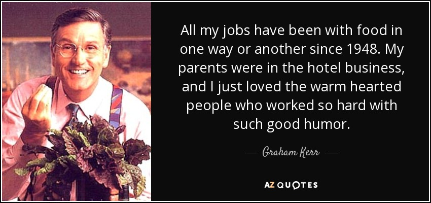 All my jobs have been with food in one way or another since 1948. My parents were in the hotel business, and I just loved the warm hearted people who worked so hard with such good humor. - Graham Kerr