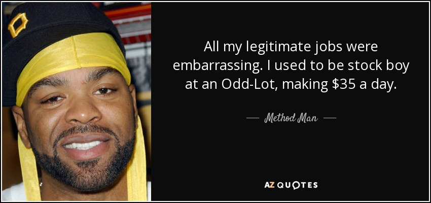 All my legitimate jobs were embarrassing. I used to be stock boy at an Odd-Lot, making $35 a day. - Method Man