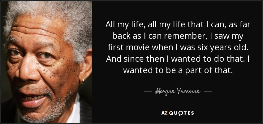 All my life, all my life that I can, as far back as I can remember, I saw my first movie when I was six years old. And since then I wanted to do that. I wanted to be a part of that. - Morgan Freeman