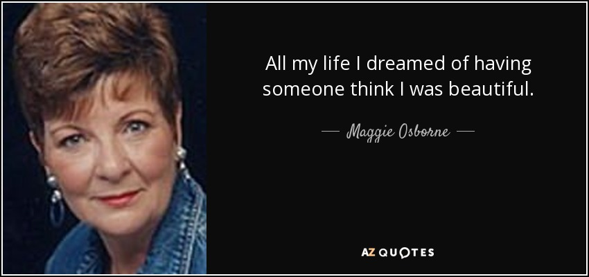 All my life I dreamed of having someone think I was beautiful. - Maggie Osborne