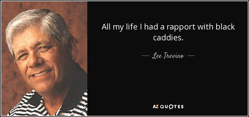 All my life I had a rapport with black caddies. - Lee Trevino