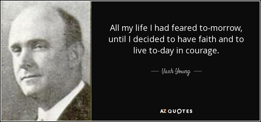 All my life I had feared to-morrow, until I decided to have faith and to live to-day in courage. - Vash Young