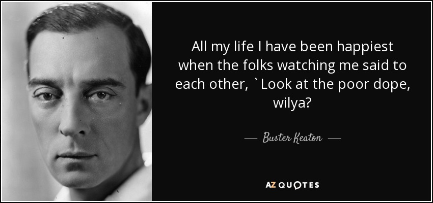 All my life I have been happiest when the folks watching me said to each other, `Look at the poor dope, wilya? - Buster Keaton