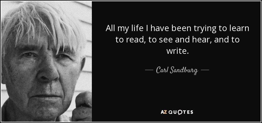 All my life I have been trying to learn to read, to see and hear, and to write. - Carl Sandburg