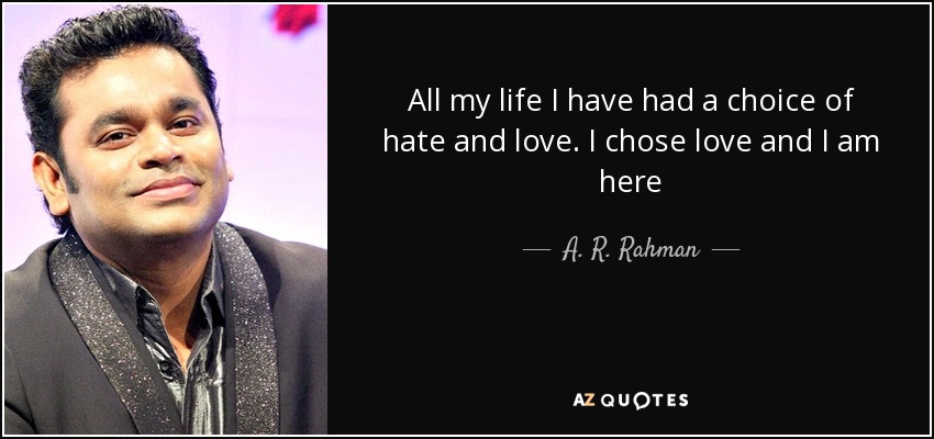 A. R. Rahman quote: All my life I have had a choice of hate...