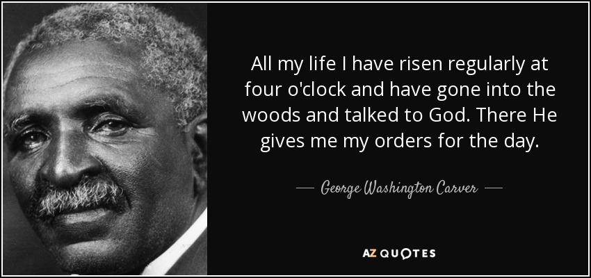 All my life I have risen regularly at four o'clock and have gone into the woods and talked to God. There He gives me my orders for the day. - George Washington Carver