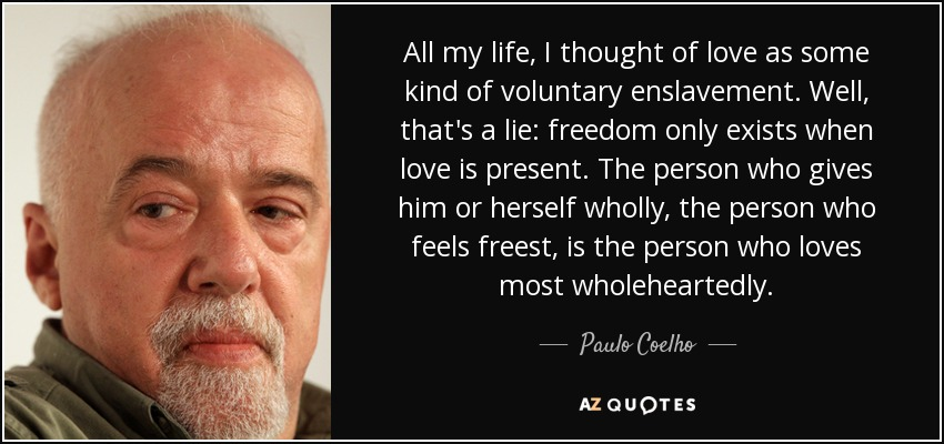 All my life, I thought of love as some kind of voluntary enslavement. Well, that's a lie: freedom only exists when love is present. The person who gives him or herself wholly, the person who feels freest, is the person who loves most wholeheartedly. - Paulo Coelho