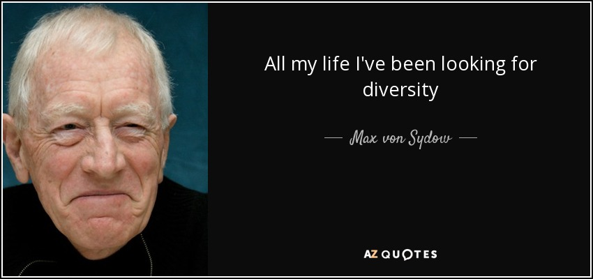 All my life I've been looking for diversity - Max von Sydow