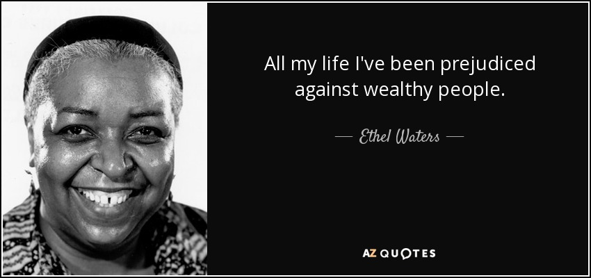 All my life I've been prejudiced against wealthy people. - Ethel Waters