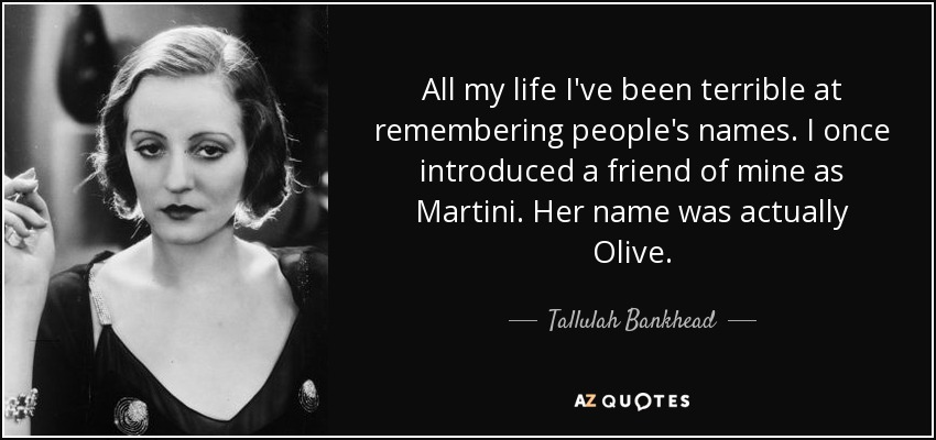 All my life I've been terrible at remembering people's names. I once introduced a friend of mine as Martini. Her name was actually Olive. - Tallulah Bankhead