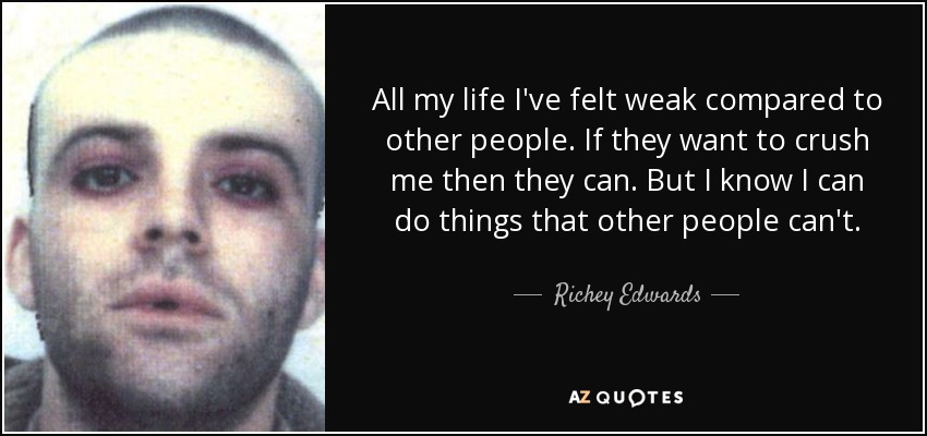 All my life I've felt weak compared to other people. If they want to crush me then they can. But I know I can do things that other people can't. - Richey Edwards
