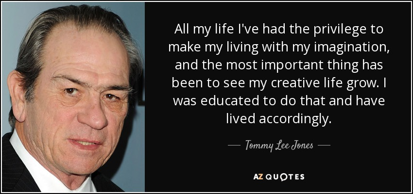 All my life I've had the privilege to make my living with my imagination, and the most important thing has been to see my creative life grow. I was educated to do that and have lived accordingly. - Tommy Lee Jones