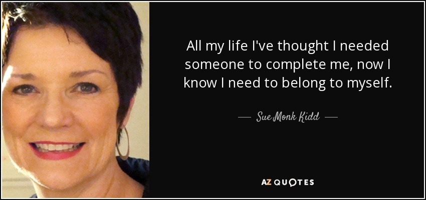 All my life I've thought I needed someone to complete me, now I know I need to belong to myself. - Sue Monk Kidd