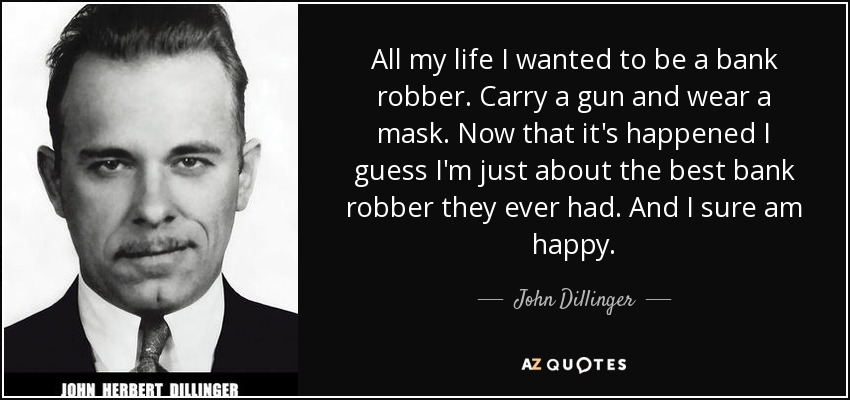 All my life I wanted to be a bank robber. Carry a gun and wear a mask. Now that it's happened I guess I'm just about the best bank robber they ever had. And I sure am happy. - John Dillinger